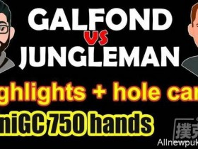 【蜗牛扑克】Galfond与Jungleman正式开战,首场Galfond赢得€86,870